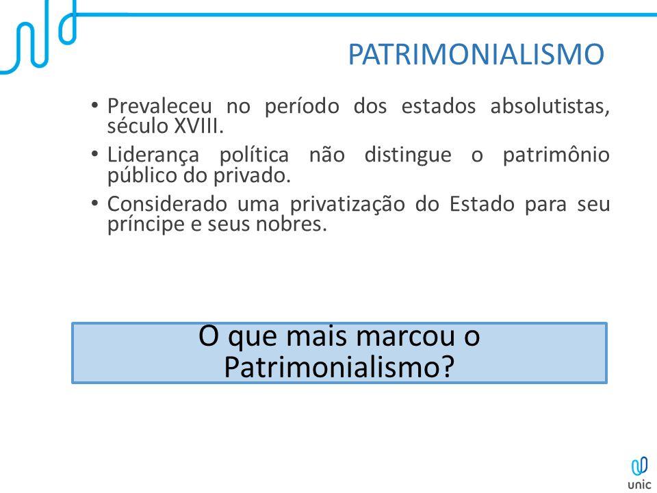 PATRIMONIALISMO Prevaleceu no período dos estados absolutistas, século XVIII. Liderança política não distingue o patrimônio público do privado. Consid
