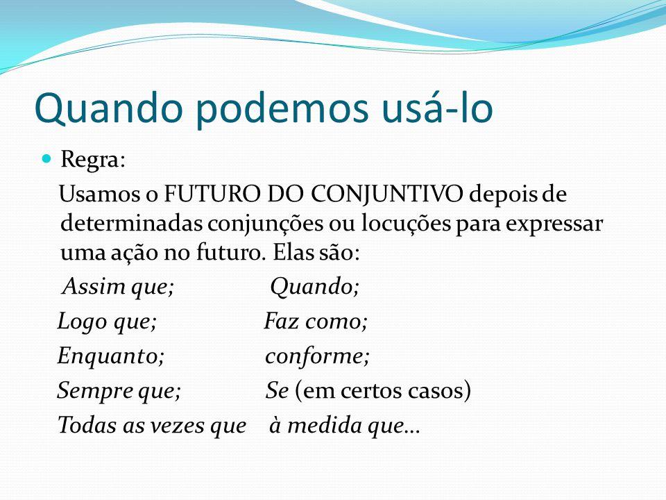 Quando podemos usá-lo Regra: Usamos o FUTURO DO CONJUNTIVO depois de determinadas conjunções ou locuções para expressar uma ação no futuro.