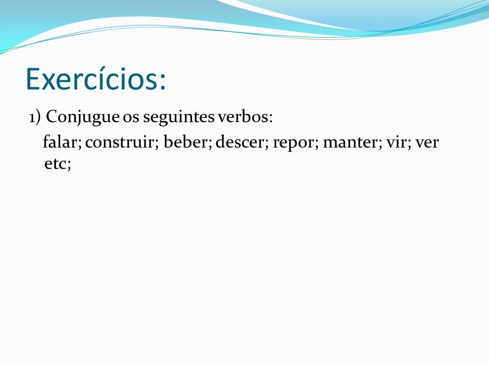 Exercícios: 1) Conjugue os seguintes verbos: falar; construir; beber; descer; repor; manter; vir; ver etc;