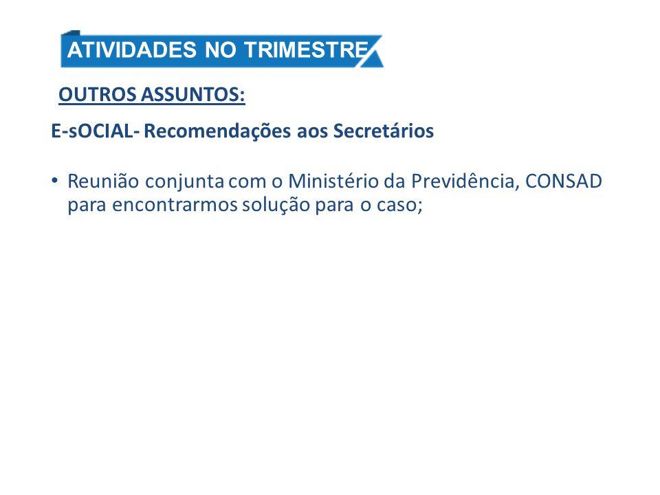 OUTROS ASSUNTOS: E-sOCIAL- Recomendações aos Secretários Reunião conjunta com o Ministério da Previdência, CONSAD para encontrarmos solução para o cas