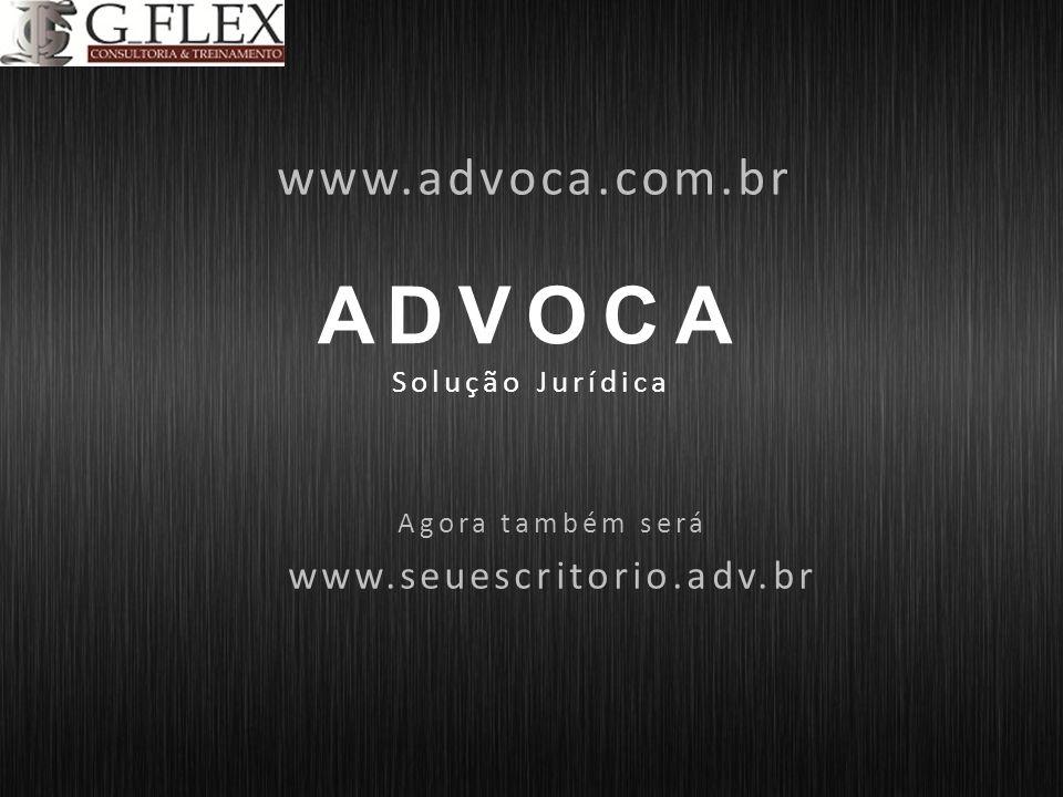 ADVOCA Solução Jurídica www.advoca.com.br Agora também será www.seuescritorio.adv.br