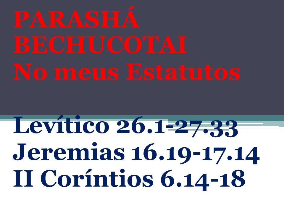 PARASHÁ BECHUCOTAI No meus Estatutos Levítico 26.1-27.33 Jeremias 16.19-17.14 II Coríntios 6.14-18