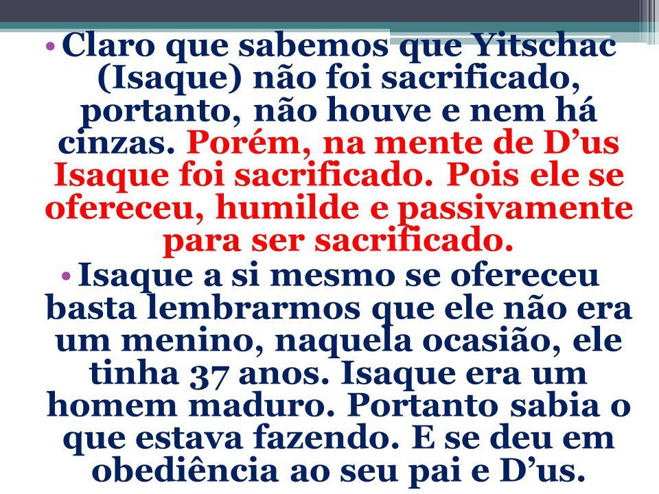 Claro que sabemos que Yitschac (Isaque) não foi sacrificado, portanto, não houve e nem há cinzas. Porém, na mente de D'us Isaque foi sacrificado. Pois