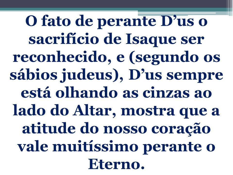 O fato de perante D'us o sacrifício de Isaque ser reconhecido, e (segundo os sábios judeus), D'us sempre está olhando as cinzas ao lado do Altar, most