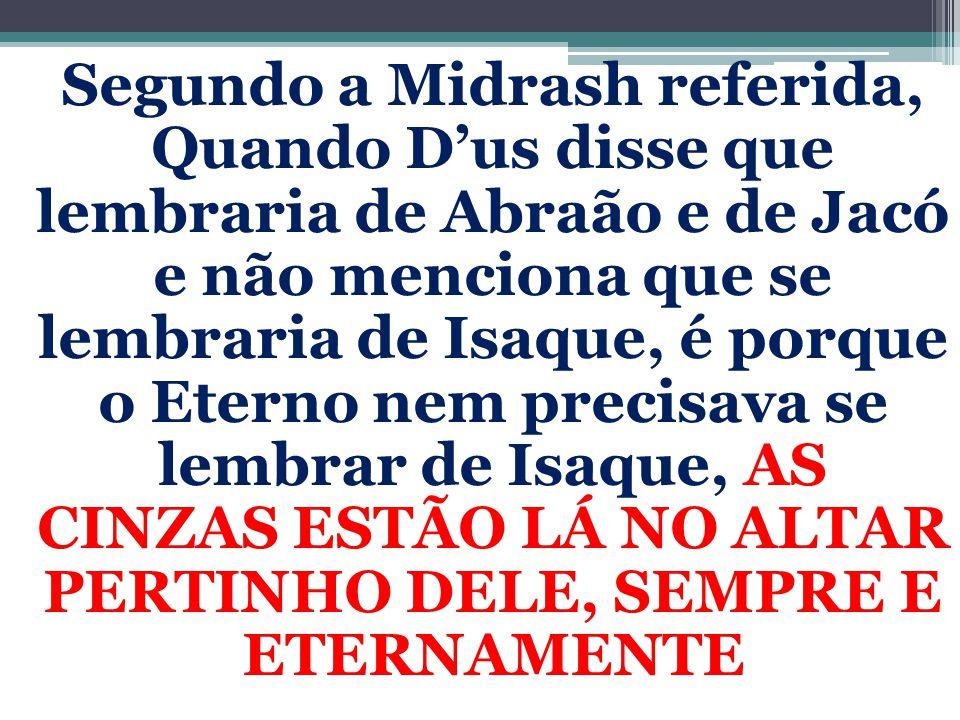 Segundo a Midrash referida, Quando D'us disse que lembraria de Abraão e de Jacó e não menciona que se lembraria de Isaque, é porque o Eterno nem preci