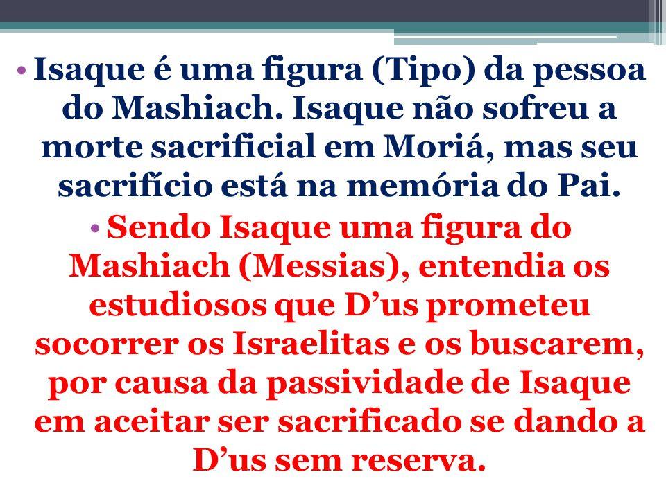 Isaque é uma figura (Tipo) da pessoa do Mashiach. Isaque não sofreu a morte sacrificial em Moriá, mas seu sacrifício está na memória do Pai. Sendo Isa