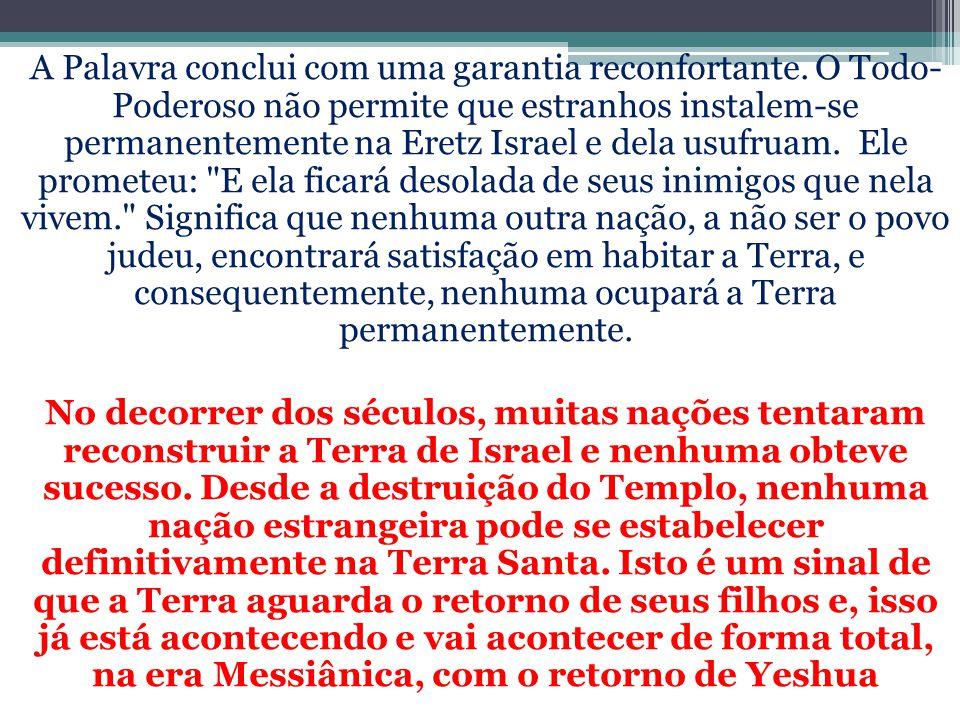 A Palavra conclui com uma garantia reconfortante. O Todo- Poderoso não permite que estranhos instalem-se permanentemente na Eretz Israel e dela usufru