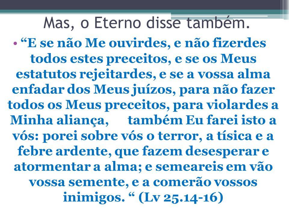"""Mas, o Eterno disse também. """"E se não Me ouvirdes, e não fizerdes todos estes preceitos, e se os Meus estatutos rejeitardes, e se a vossa alma enfadar"""