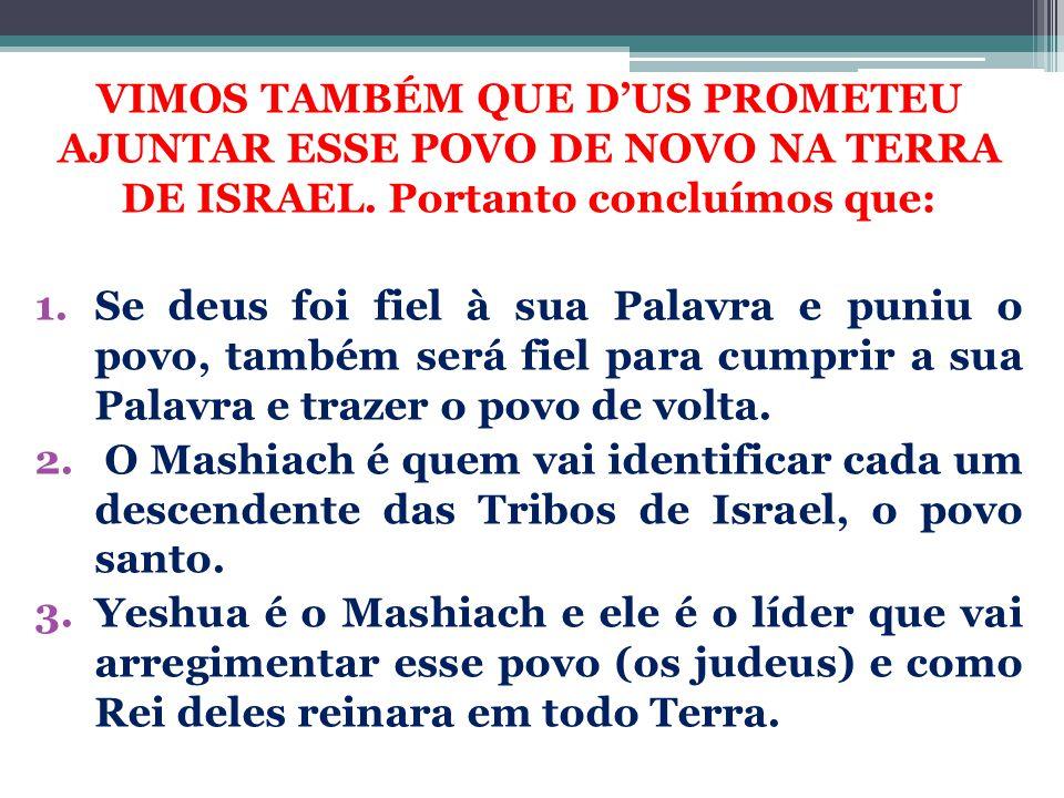 VIMOS TAMBÉM QUE D'US PROMETEU AJUNTAR ESSE POVO DE NOVO NA TERRA DE ISRAEL. Portanto concluímos que: 1.Se deus foi fiel à sua Palavra e puniu o povo,