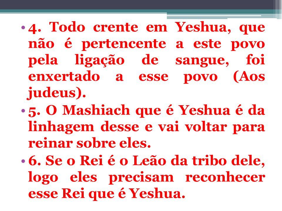 4. Todo crente em Yeshua, que não é pertencente a este povo pela ligação de sangue, foi enxertado a esse povo (Aos judeus). 5. O Mashiach que é Yeshua