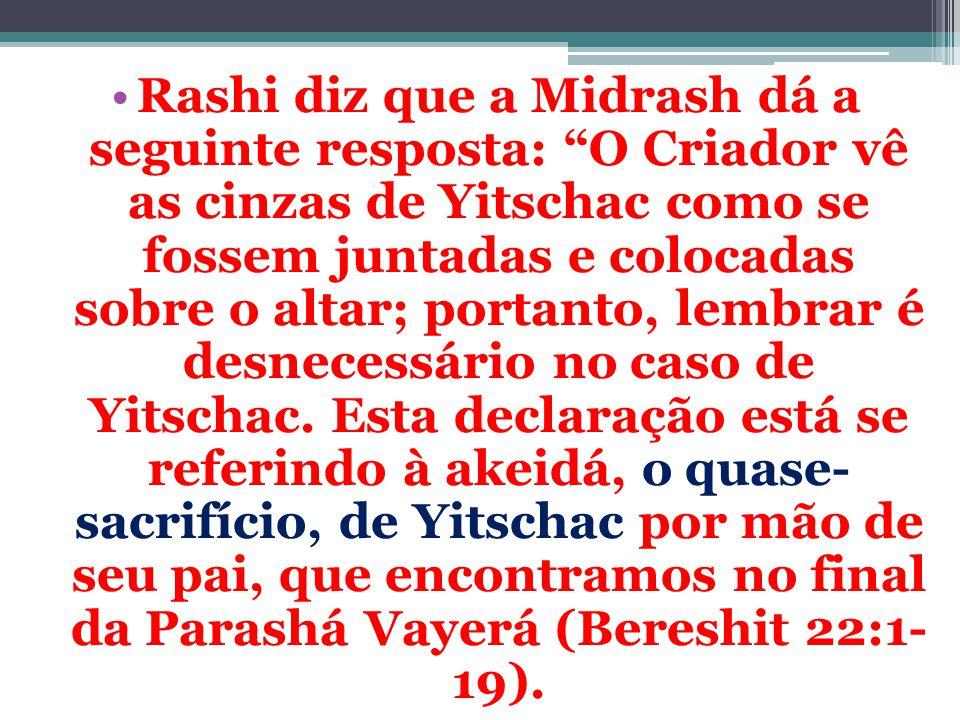 """Rashi diz que a Midrash dá a seguinte resposta: """"O Criador vê as cinzas de Yitschac como se fossem juntadas e colocadas sobre o altar; portanto, lembr"""