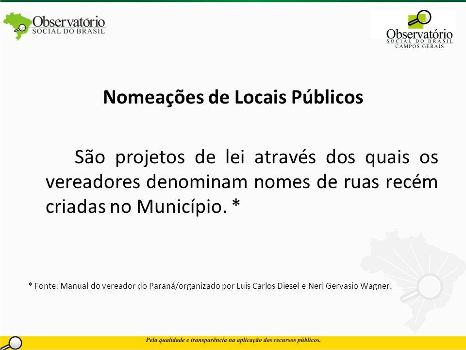 Nomeações de Locais Públicos São projetos de lei através dos quais os vereadores denominam nomes de ruas recém criadas no Município. * * Fonte: Manual