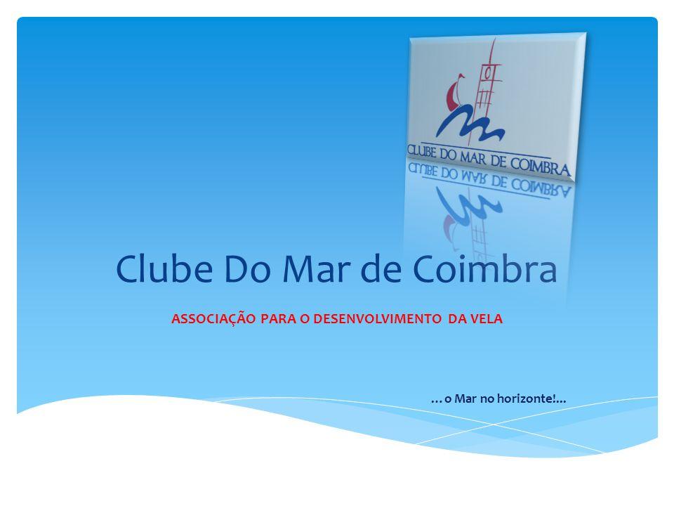 Clube Do Mar de Coimbra ASSOCIAÇÃO PARA O DESENVOLVIMENTO DA VELA …o Mar no horizonte!...