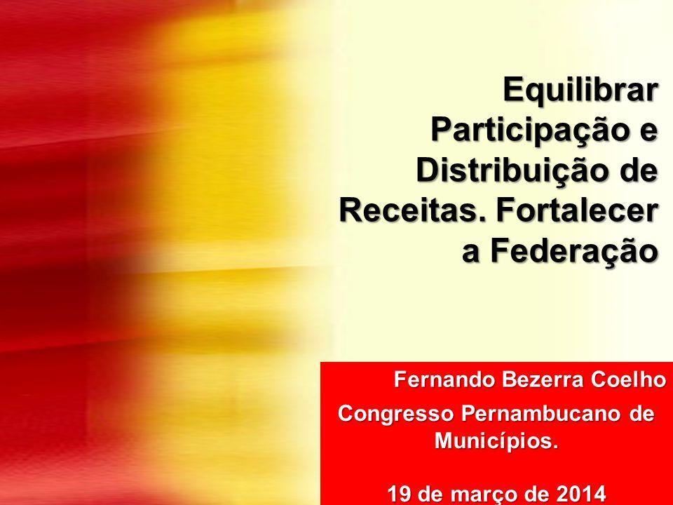 Equilibrar Participação e Distribuição de Receitas. Fortalecer a Federação Fernando Bezerra Coelho Congresso Pernambucano de Municípios. 19 de março d