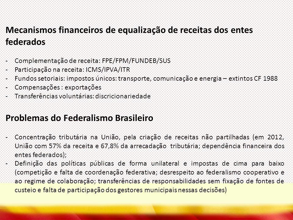 Mecanismos financeiros de equalização de receitas dos entes federados -Complementação de receita: FPE/FPM/FUNDEB/SUS -Participação na receita: ICMS/IPVA/ITR -Fundos setoriais: impostos únicos: transporte, comunicação e energia – extintos CF 1988 -Compensações : exportações -Transferências voluntárias: discricionariedade Problemas do Federalismo Brasileiro -Concentração tributária na União, pela criação de receitas não partilhadas (em 2012, União com 57% da receita e 67,8% da arrecadação tributária; dependência financeira dos entes federados); -Definição das políticas públicas de forma unilateral e impostas de cima para baixo (competição e falta de coordenação federativa; desrespeito ao federalismo cooperativo e ao regime de colaboração; transferências de responsabilidades sem fixação de fontes de custeio e falta de participação dos gestores municipais nessas decisões)