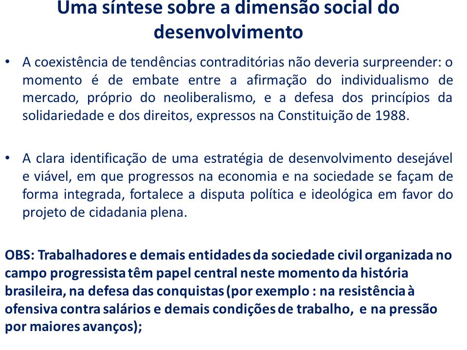 Uma síntese sobre a dimensão social do desenvolvimento A coexistência de tendências contraditórias não deveria surpreender: o momento é de embate entre a afirmação do individualismo de mercado, próprio do neoliberalismo, e a defesa dos princípios da solidariedade e dos direitos, expressos na Constituição de 1988.