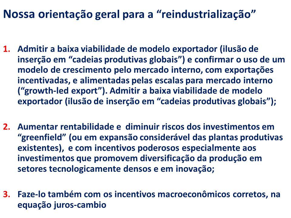 Nossa o rientação geral para a reindustrialização 1.Admitir a baixa viabilidade de modelo exportador (ilusão de inserção em cadeias produtivas globais ) e confirmar o uso de um modelo de crescimento pelo mercado interno, com exportações incentivadas, e alimentadas pelas escalas para mercado interno ( growth-led export ).