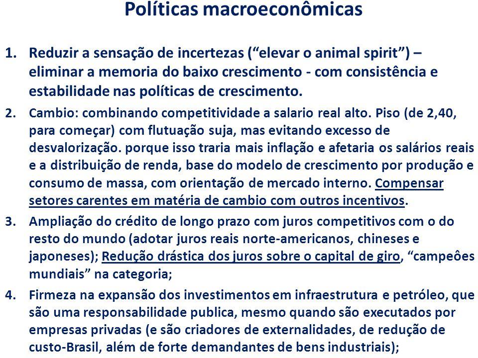 Políticas macroeconômicas 1.Reduzir a sensação de incertezas ( elevar o animal spirit ) – eliminar a memoria do baixo crescimento - com consistência e estabilidade nas políticas de crescimento.