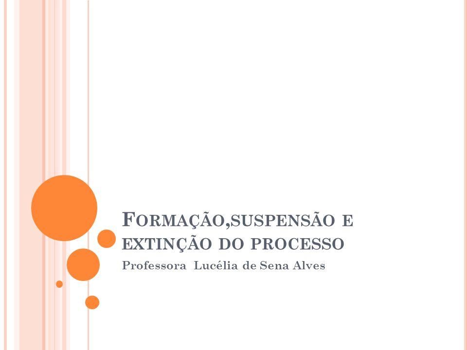 F ORMAÇÃO, SUSPENSÃO E EXTINÇÃO DO PROCESSO Professora Lucélia de Sena Alves
