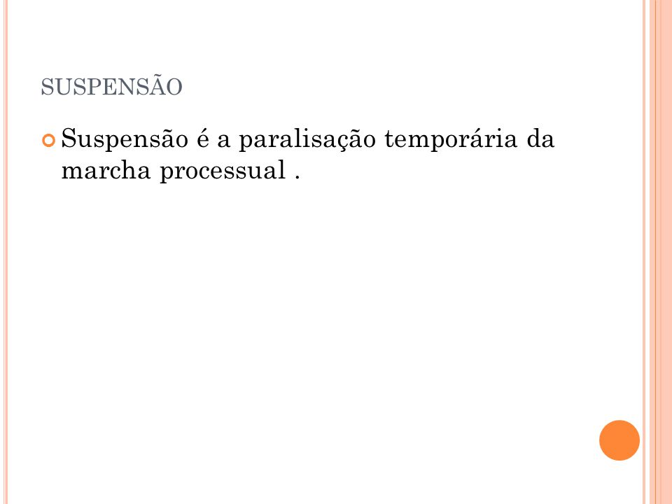 SUSPENSÃO Suspensão é a paralisação temporária da marcha processual.