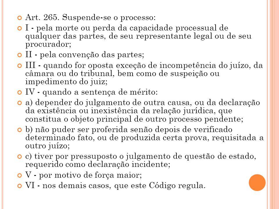 Art. 265. Suspende-se o processo: I - pela morte ou perda da capacidade processual de qualquer das partes, de seu representante legal ou de seu procur