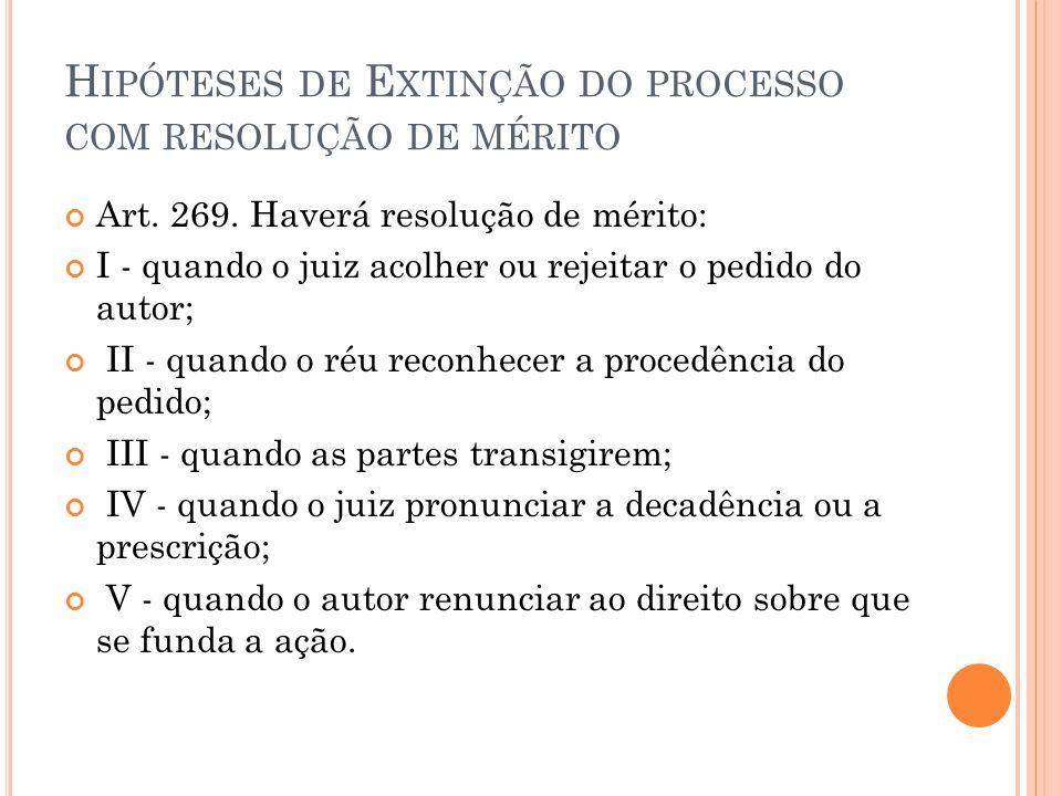 H IPÓTESES DE E XTINÇÃO DO PROCESSO COM RESOLUÇÃO DE MÉRITO Art. 269. Haverá resolução de mérito: I - quando o juiz acolher ou rejeitar o pedido do au