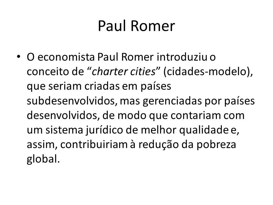 Paul Romer O economista Paul Romer introduziu o conceito de charter cities (cidades-modelo), que seriam criadas em países subdesenvolvidos, mas gerenciadas por países desenvolvidos, de modo que contariam com um sistema jurídico de melhor qualidade e, assim, contribuiriam à redução da pobreza global.