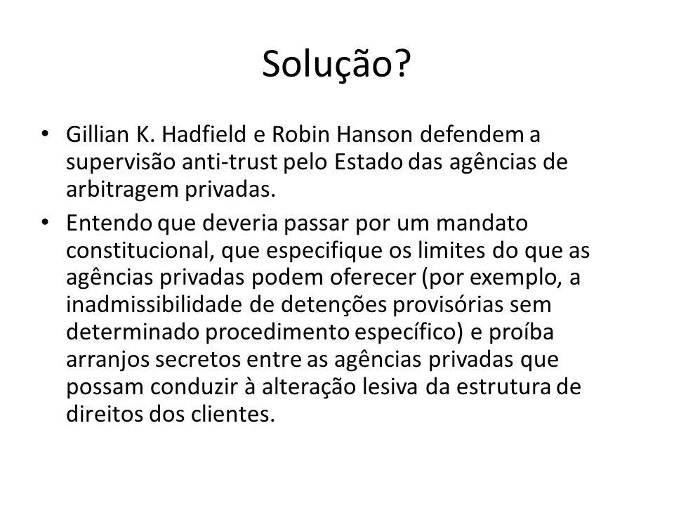 Solução? Gillian K. Hadfield e Robin Hanson defendem a supervisão anti-trust pelo Estado das agências de arbitragem privadas. Entendo que deveria pass