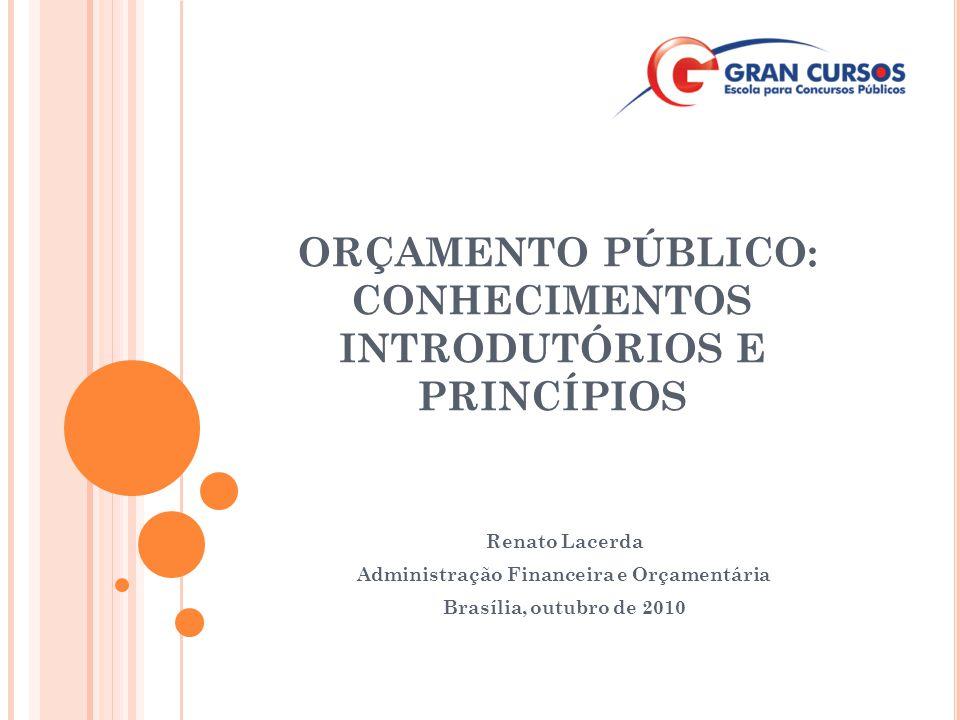 ORÇAMENTO PÚBLICO: CONHECIMENTOS INTRODUTÓRIOS E PRINCÍPIOS Renato Lacerda Administração Financeira e Orçamentária Brasília, outubro de 2010
