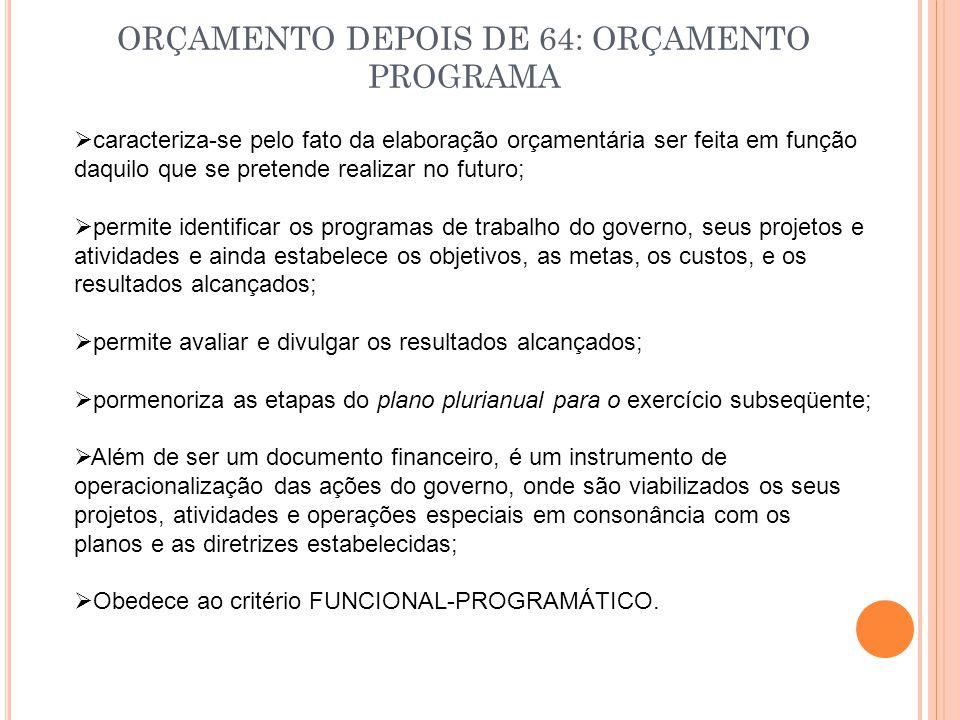 ORÇAMENTO DEPOIS DE 64: ORÇAMENTO PROGRAMA  caracteriza-se pelo fato da elaboração orçamentária ser feita em função daquilo que se pretende realizar