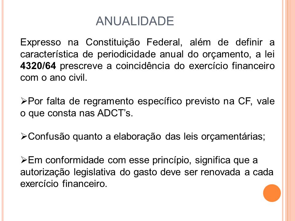 ANUALIDADE Expresso na Constituição Federal, além de definir a característica de periodicidade anual do orçamento, a lei 4320/64 prescreve a coincidência do exercício financeiro com o ano civil.