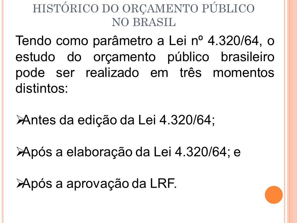 HISTÓRICO DO ORÇAMENTO PÚBLICO NO BRASIL Tendo como parâmetro a Lei nº 4.320/64, o estudo do orçamento público brasileiro pode ser realizado em três momentos distintos:  Antes da edição da Lei 4.320/64;  Após a elaboração da Lei 4.320/64; e  Após a aprovação da LRF.