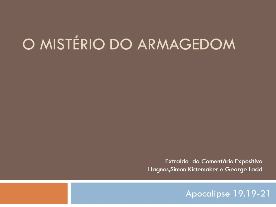 O MISTÉRIO DO ARMAGEDOM Apocalipse 19.19-21 Extraído do Comentário Expositivo Hagnos,Simon Kistemaker e George Ladd