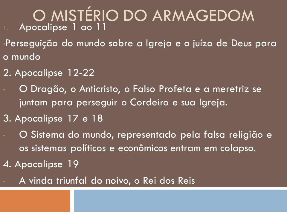 O MISTÉRIO DO ARMAGEDOM 1. Apocalipse 1 ao 11 Perseguição do mundo sobre a Igreja e o juízo de Deus para o mundo 2. Apocalipse 12-22 O Dragão, o Antic