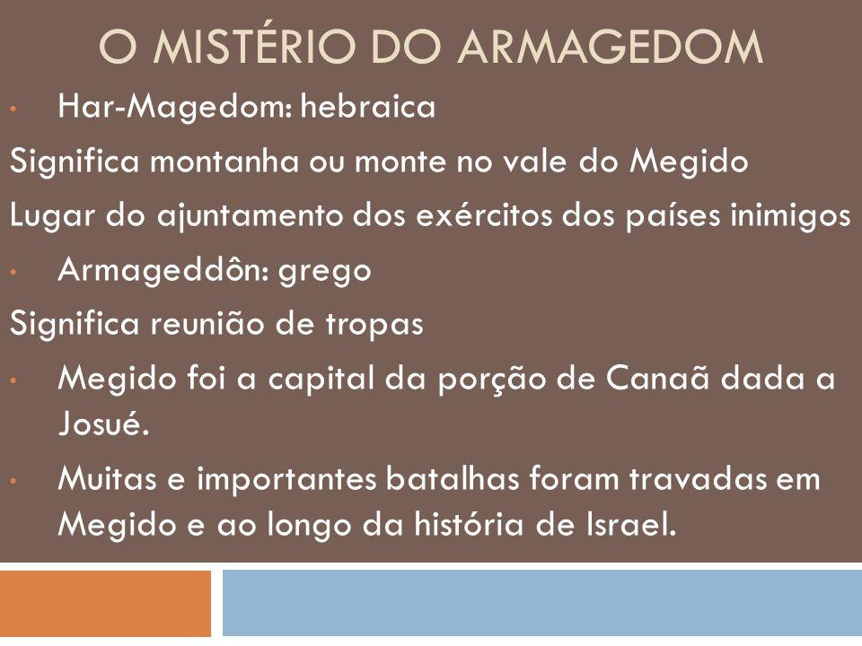 O MISTÉRIO DO ARMAGEDOM Har-Magedom: hebraica Significa montanha ou monte no vale do Megido Lugar do ajuntamento dos exércitos dos países inimigos Arm