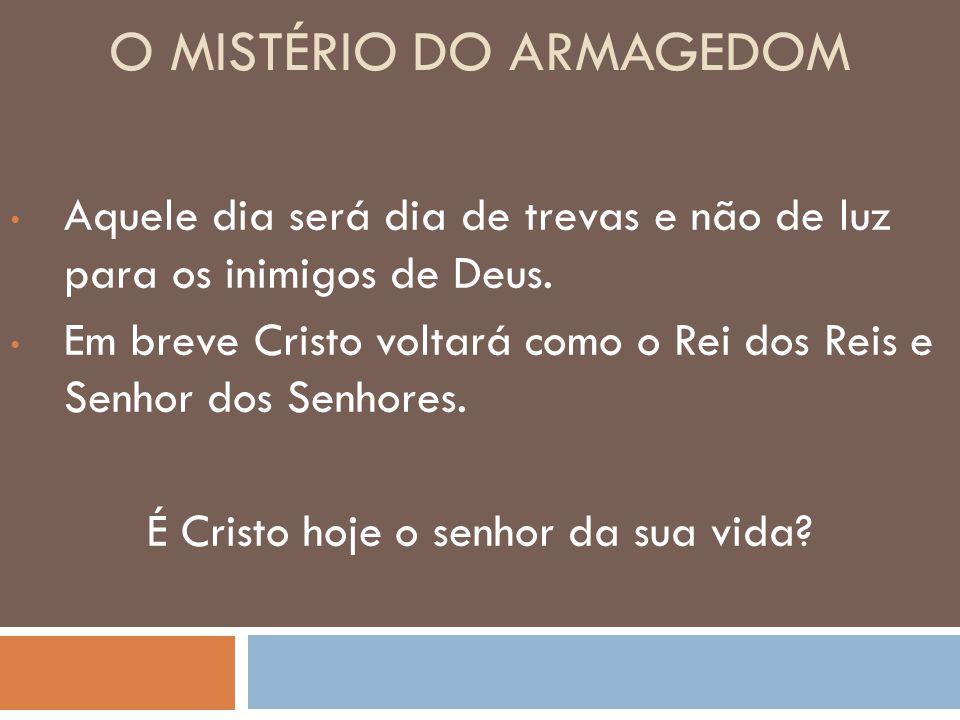 O MISTÉRIO DO ARMAGEDOM Aquele dia será dia de trevas e não de luz para os inimigos de Deus. Em breve Cristo voltará como o Rei dos Reis e Senhor dos