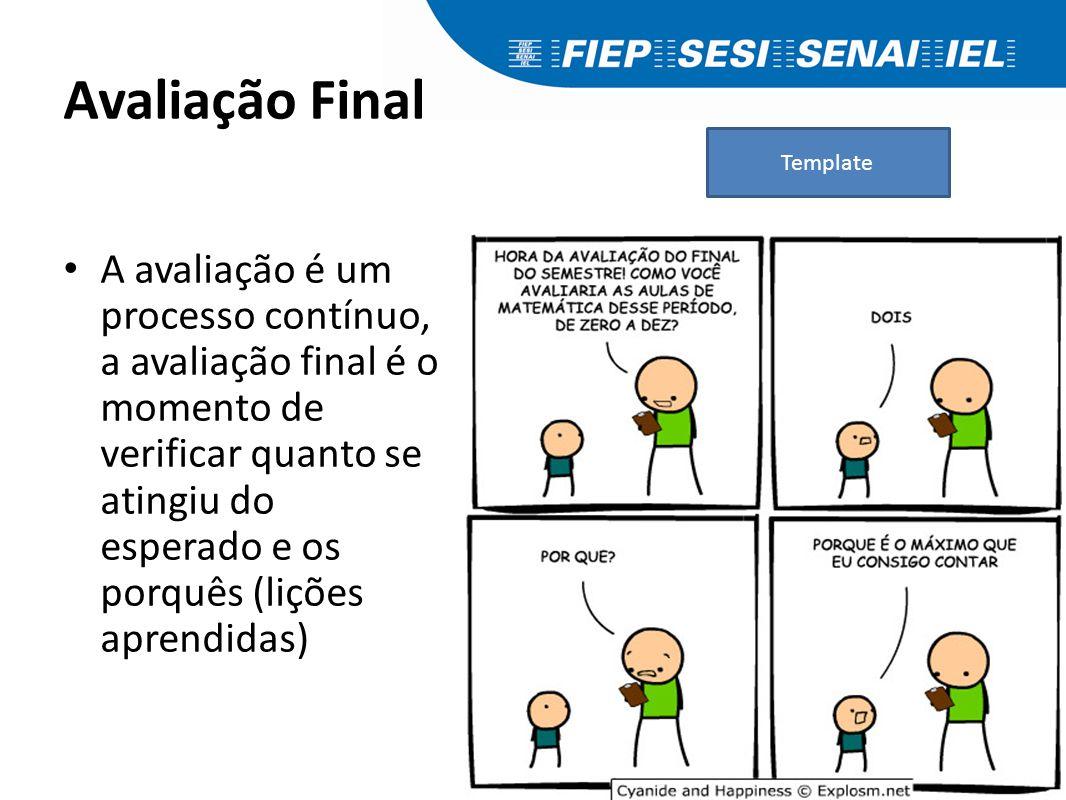 Avaliação Final A avaliação é um processo contínuo, a avaliação final é o momento de verificar quanto se atingiu do esperado e os porquês (lições apre