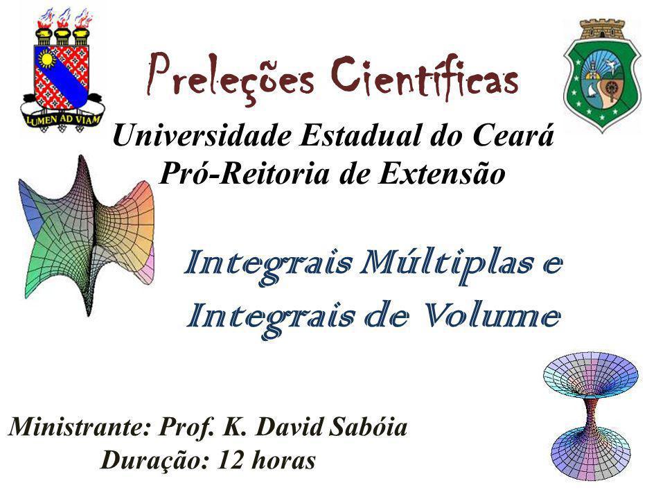 Preleções Científicas Universidade Estadual do Ceará Pró-Reitoria de Extensão Integrais Múltiplas e Integrais de Volume Ministrante: Prof. K. David Sa