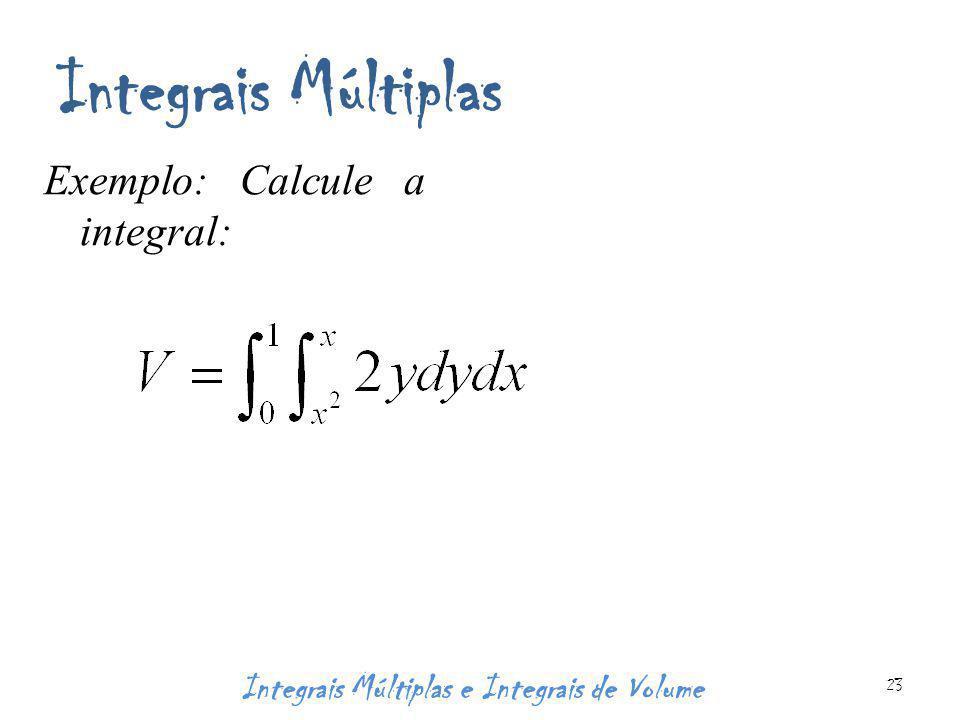 Integrais Múltiplas Exemplo: Calcule a integral: Integrais Múltiplas e Integrais de Volume 23
