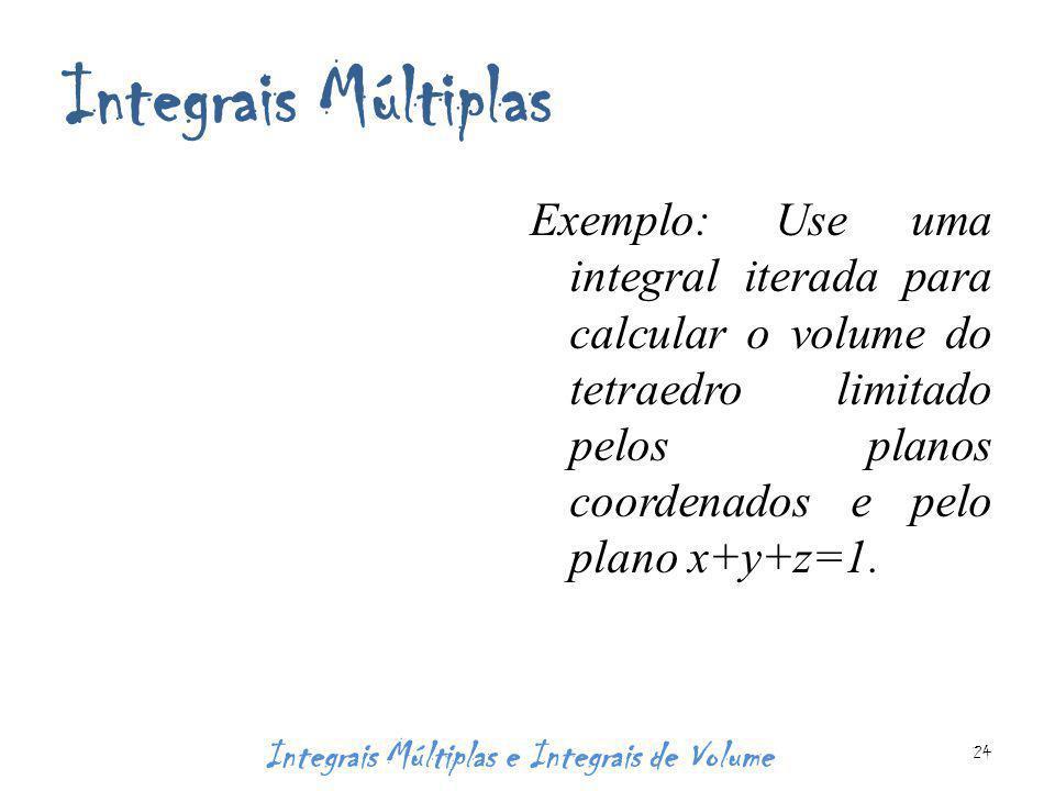 Integrais Múltiplas Exemplo: Use uma integral iterada para calcular o volume do tetraedro limitado pelos planos coordenados e pelo plano x+y+z=1. Inte