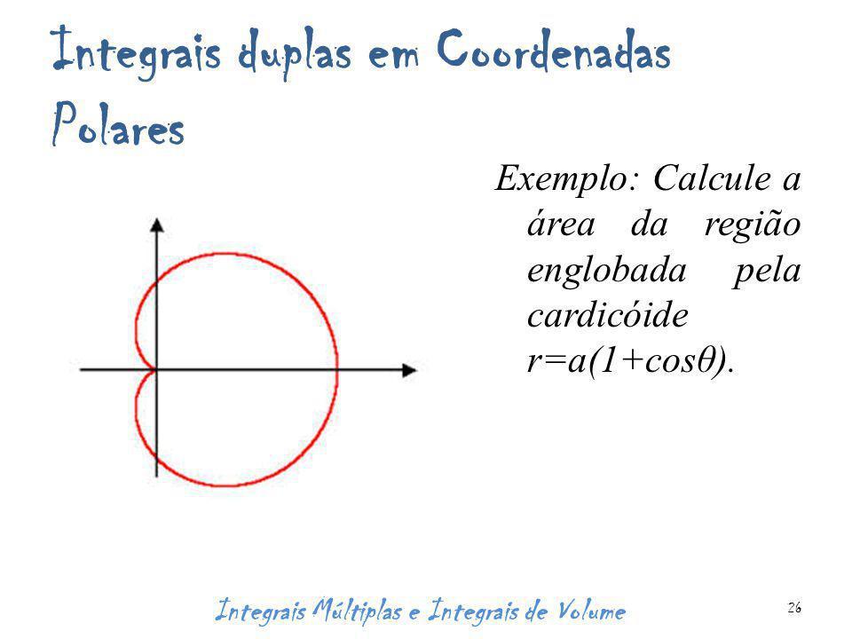 Integrais duplas em Coordenadas Polares Exemplo: Calcule a área da região englobada pela cardicóide r=a(1+cosθ). Integrais Múltiplas e Integrais de Vo