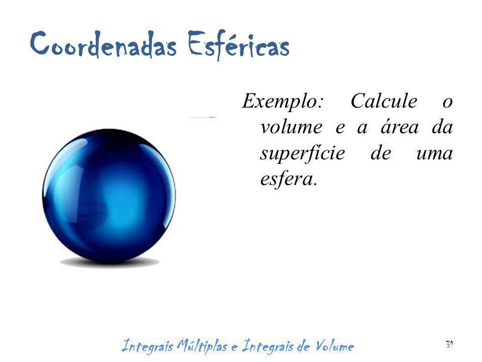 Coordenadas Esféricas Exemplo: Calcule o volume e a área da superfície de uma esfera. Integrais Múltiplas e Integrais de Volume 31