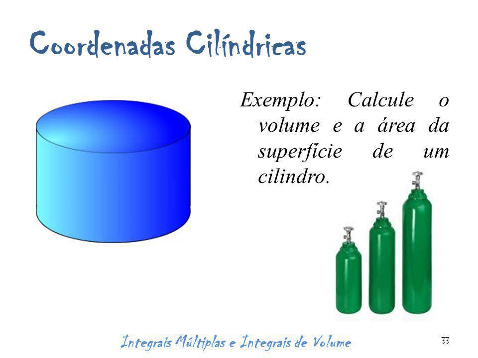 Coordenadas Cilíndricas Exemplo: Calcule o volume e a área da superfície de um cilindro. Integrais Múltiplas e Integrais de Volume 33