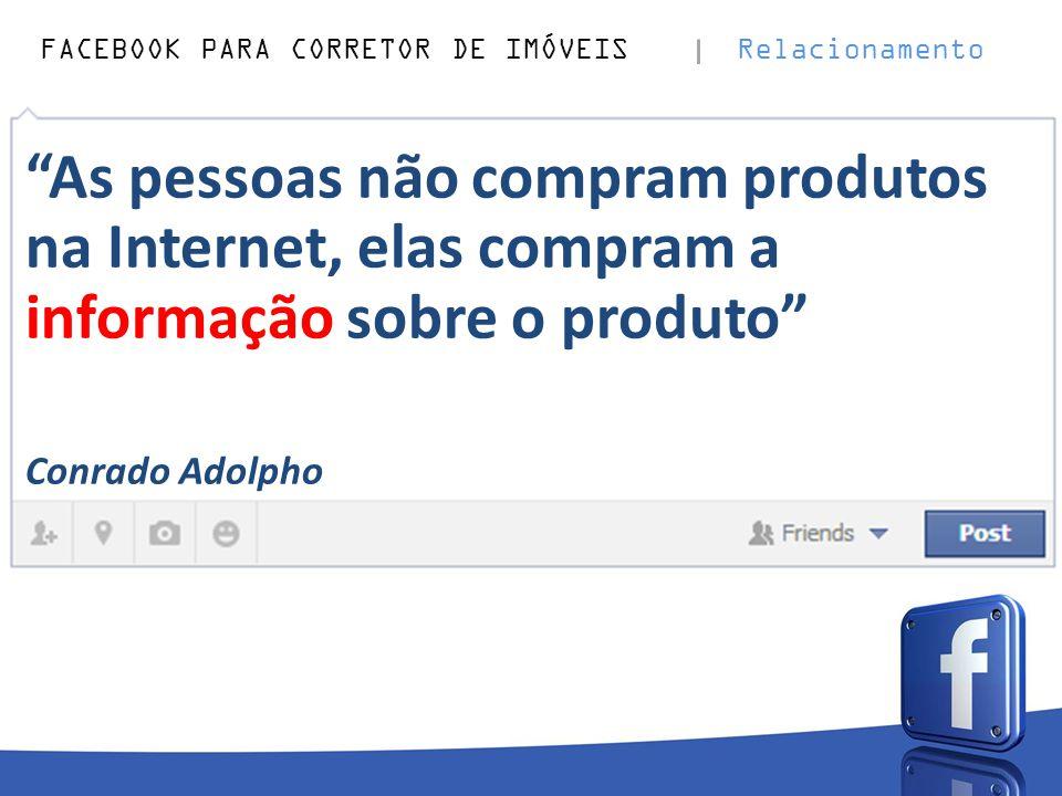 """FACEBOOK PARA CORRETOR DE IMÓVEIS Relacionamento """"As pessoas não compram produtos na Internet, elas compram a informação sobre o produto"""" Conrado Adol"""