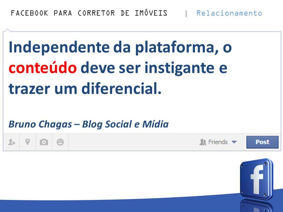 FACEBOOK PARA CORRETOR DE IMÓVEIS Relacionamento Independente da plataforma, o conteúdo deve ser instigante e trazer um diferencial. Bruno Chagas – Bl