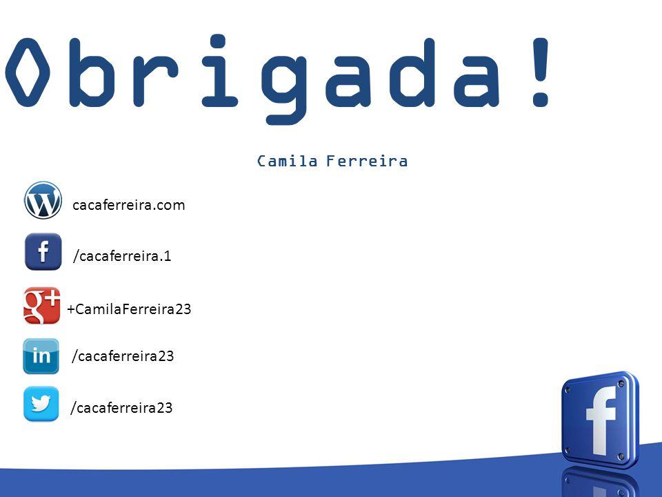 Obrigada! Camila Ferreira cacaferreira.com /cacaferreira.1 +CamilaFerreira23 /cacaferreira23