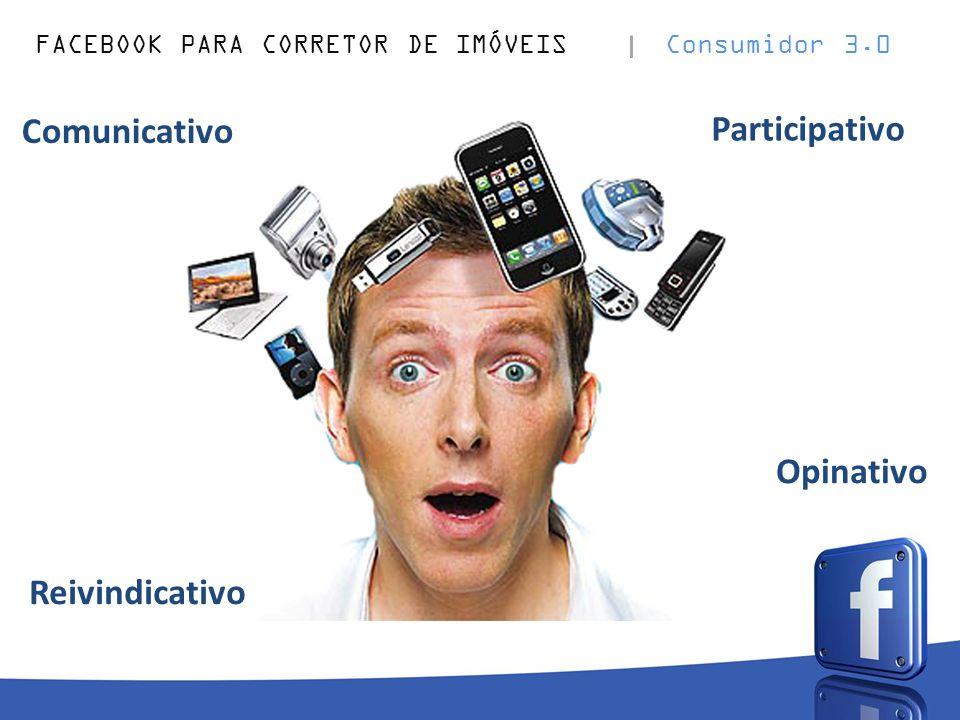 FACEBOOK PARA CORRETOR DE IMÓVEIS Consumidor 3.0 Opinativo Comunicativo Reivindicativo Participativo