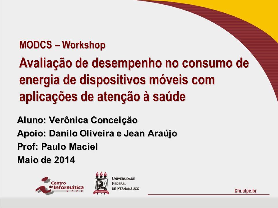 Aluno: Verônica Conceição Apoio: Danilo Oliveira e Jean Araújo Prof: Paulo Maciel Maio de 2014 MODCS – Workshop Avaliação de desempenho no consumo de energia de dispositivos móveis com aplicações de atenção à saúde
