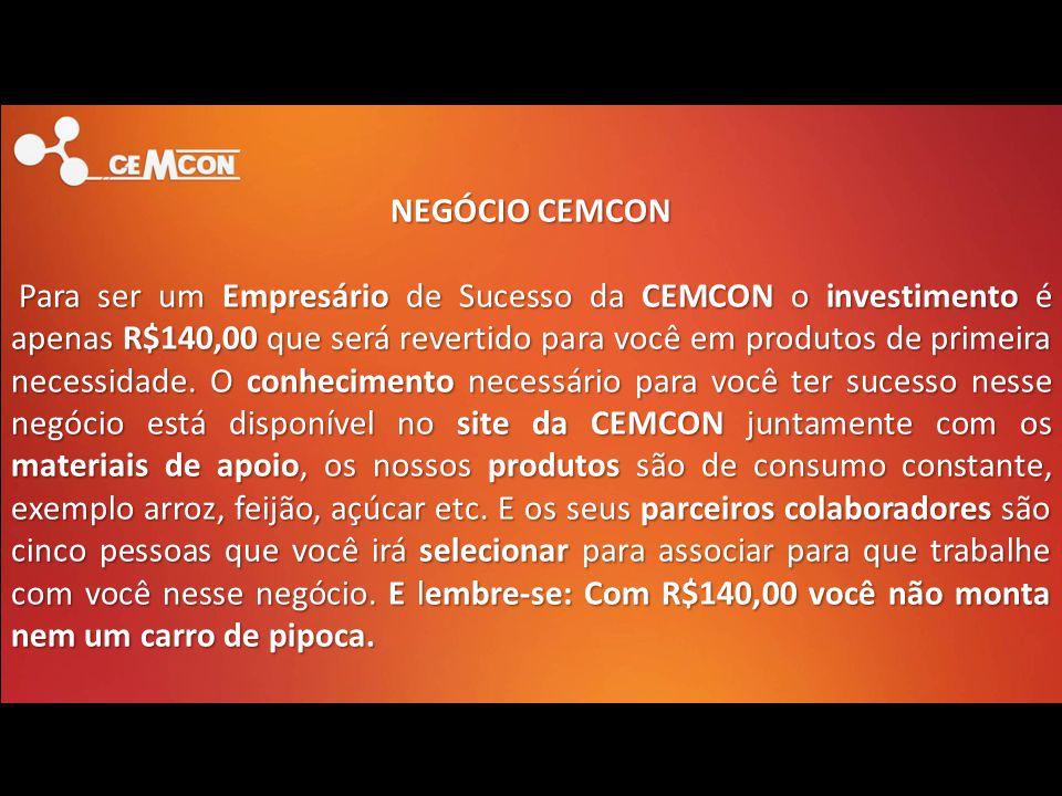 NEGÓCIO CEMCON Para ser um Empresário de Sucesso da CEMCON o investimento é apenas R$140,00 que será revertido para você em produtos de primeira neces