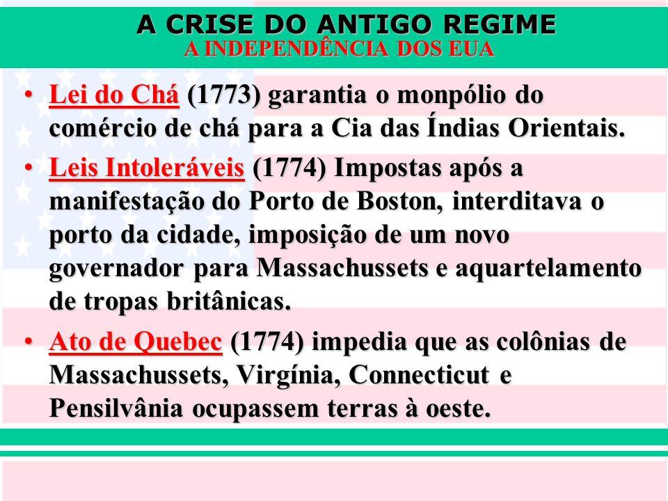 A CRISE DO ANTIGO REGIME A INDEPENDÊNCIA DOS EUA Lei do Chá (1773) garantia o monpólio do comércio de chá para a Cia das Índias Orientais.Lei do Chá (